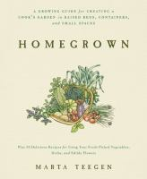 Homegrown : a growing guide for creating a cook's garden in raised beds, containers, and small spaces