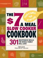The $7 a meal slow cooker cookbook : 301 inexpensive meals the whole famly will love!