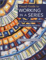Visual guide to working in a series : next steps in inspired design ; gallery of 200+ art quilts