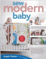 Sew modern baby : 19 projects to sew from cuddly sleepers to stimulating toys