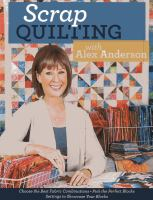 Scrap quilting with Alex Anderson : choose the best fabric combinations - pick the perfect blocks - settings to showcase your blocks