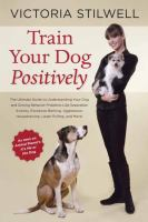 Train your dog positively : understand your dog and solve common behavior problems including separation anxiety, excessive barking, aggression, housetraining, leash pulling, and more!