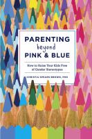 Parenting beyond pink and blue : how to raise your kids free of gender stereotypes
