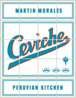 Ceviche Peruvian kitchen : authentic recipes for lomo saltado, anticuchos, tiraditos, alfajores, and pisco cocktails