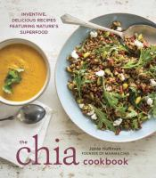 The Chia cookbook : inventive, delicious recipes featuring nature's superfood