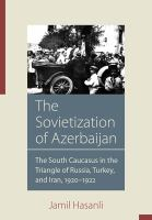 Sovietization of Azerbaijan : the South Caucasus in the triangle of Russia, Turkey, and Iran, 1920-1922 /