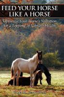 Feed your horse like a horse : optimize your horse's nutrition for a lifetime of vibrant health /