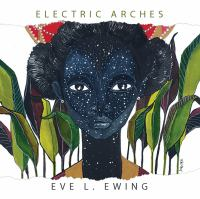 book cover: Electric Arches by Eve L Ewing