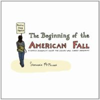 Cover of the book The beginning of the American fall : a comics journalist inside the Occupy Wall Street Movement