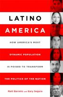 Latino America : how America's most dynamic population is poised to transform the politics of the nation