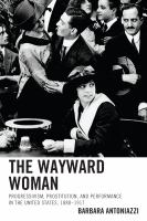 The wayward woman : Progressivism, prostitution and performance in the United States, 1888-1917