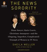 The news sorority [sound recording] : Diane Sawyer, Katie Couric, Christiane Amanpour--and the (ongoing, imperfect, complicated) triumph of women in TV news