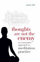 Thoughts are not the enemy : an innovative approach to meditation practice