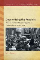 Decolonizing the Republic : African and Caribbean Migrants in Postwar Paris, 1946-1974 /