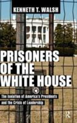 cover of the book Prisoners of the White House: The Isolation of America's Presidents and the Crisis of Leadership