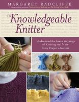 The knowledgeable knitter : understand the inner workings of knitting and make every project a success