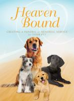 Heaven bound : creating a funeral or memorial service for your pet