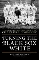 Turning the Black Sox White : the misunderstood legacy of Charles A. Comiskey