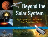Beyond the solar system [electronic resource] : exploring galaxies, black holes, alien planets, and more : a history with 21 activities