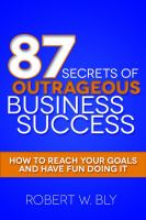 87 secrets of outrageous business success : how to reach your goals and have fun doing it