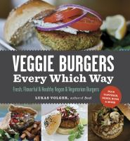 Veggie burgers every which way : fresh, flavorful and healthy vegetarian & vegan burgers-- plus toppings, sides, buns, & more