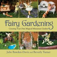 Fairy gardening : creating your own magical miniature garden