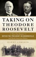 Taking on Theodore Roosevelt : how one senator defied the president on Brownsville and shook American politics