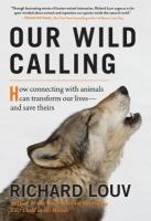 Title: Our wild calling : how connecting with animals can transform our lives--and save theirs Author:Louv, Richard