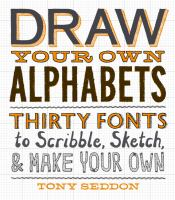 Draw your own alphabets : thirty fonts to scribble, sketch, & make your own
