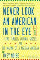 Never look an American in the eye : a memoir : flying turtles, colonial ghosts, and the making of a Nigerian American /