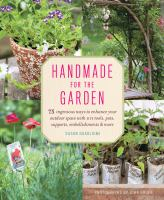 Handmade for the garden : 75 ingenious ways to enhance your outdoor space with DIY tools, pots, supports, embellishments & more