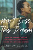 Title: Won't lose this dream : how an upstart urban university rewrote the rules of a broken system Author:Gumbel, Andrew