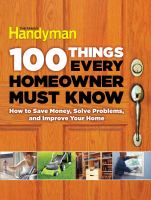 100 things every homeowner must know : how to save money, solve problems, and improve your home.