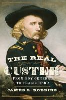 The real Custer : from boy general to tragic hero