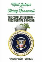 Mint juleps with Teddy Roosevelt : the complete history of presidential drinking