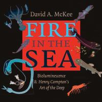 Fire in the sea : bioluminescence & Henry Compton's art of the deep