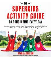 The Superkids Activity Guide to Conquering Every Day: Awesome Games and Crafts to Master your Moods, Boost Focus, Hack Mealtimes and Help Grown-ups Understand Why You Do the Things You Do
