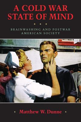 Book cover for A Cold War state of mind [electronic resource] : brainwashing and postwar American society / Matthew W. Dunne