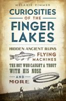Curiosities of the Finger Lakes : hidden ancient ruins, flying machines, the boy who caught a trout with his nose and more