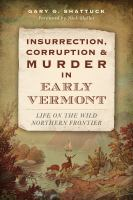 Insurrection, corruption & murder in early Vermont : life on the wild northern frontier