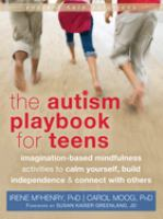The autism playbook for teens : imagination-based mindfulness activities to calm yourself, build independence, and connect with others