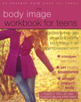 The body image workbook for teens : activities to help girls develop a healthy body image in an image-obsessed world