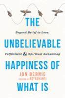 The Unbelievable Happiness of What Is: Beyond Belief to Love, Fulfillment & Spiritual Awakening