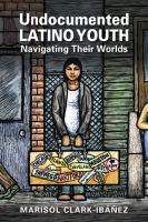 Undocumented Latino youth : navigating their worlds