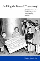Building the beloved community : Philadelphia's interracial civil rights organizations and race relations, 1930-1970