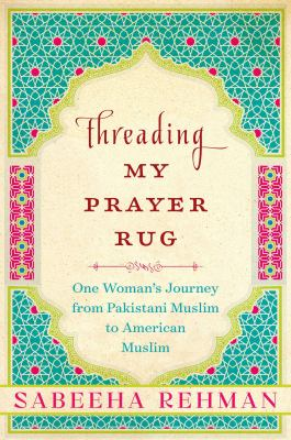 Book cover for Threading my prayer rug : one woman's journey from Pakistani Muslim to American Muslim / Sabeeha Rehman