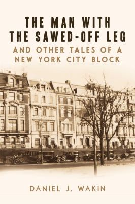 Cover Image for The Man With the Sawed-Off Leg and Other Tales of a New York City Block by Daniel Wakin