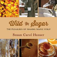 Wild sugar : the pleasures of making maple syrup