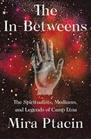 Title: The in-betweens : the spiritualists, mediums, and legends of Camp Etna Author:Ptacin, Mira
