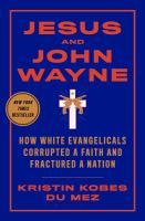 Title: Jesus and John Wayne : how white evangelicals corrupted a faith and fractured a nation Author:Du Mez, Kristin Kobes